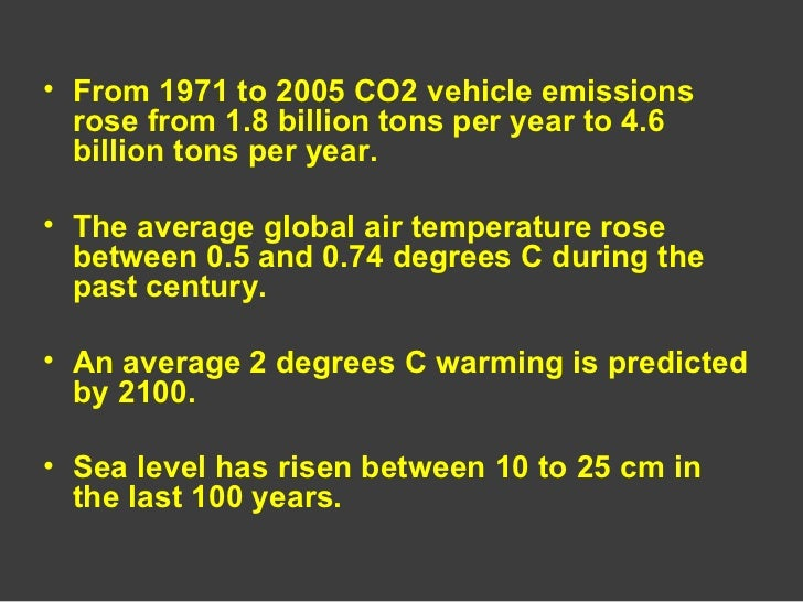 <ul><li>From 1971 to 2005 CO2 vehicle emissions rose from 1.8 billion tons per year to 4.6 billion tons per year. </li></u...
