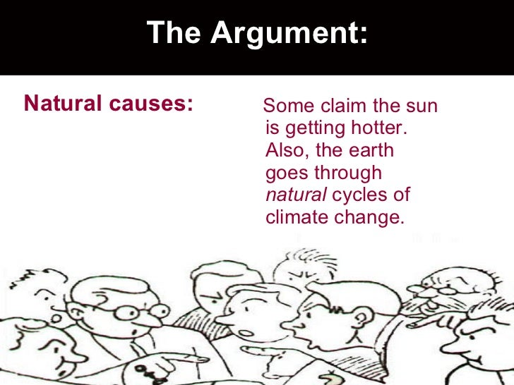 The Argument: <ul><li>Natural causes: </li></ul><ul><li>Some claim the sun is getting hotter.  Also, the earth goes throug...