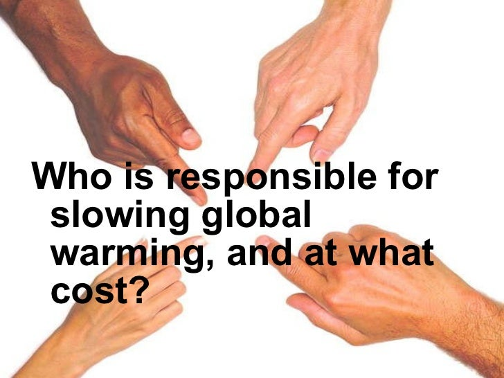 <ul><li>Who is responsible for slowing global warming, and at what cost? </li></ul>