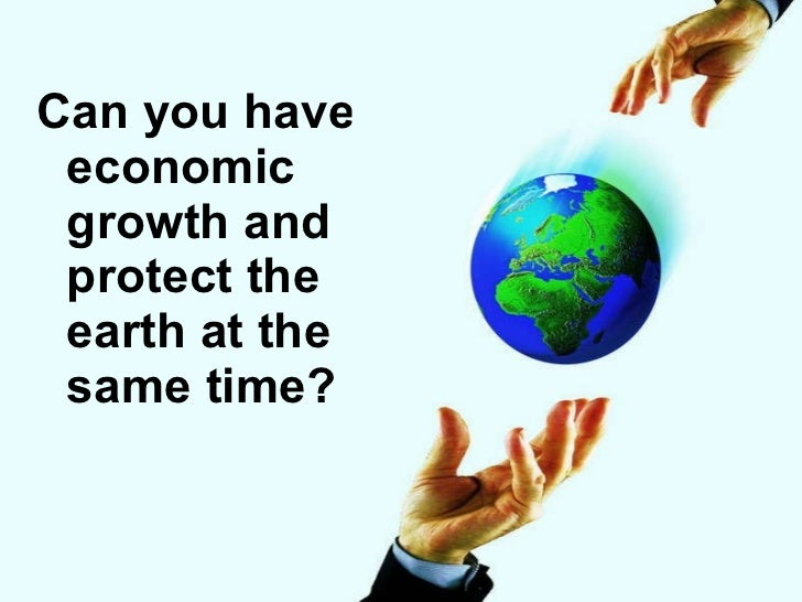 <ul><li>Can you have economic growth and protect the earth at the same time? </li></ul>