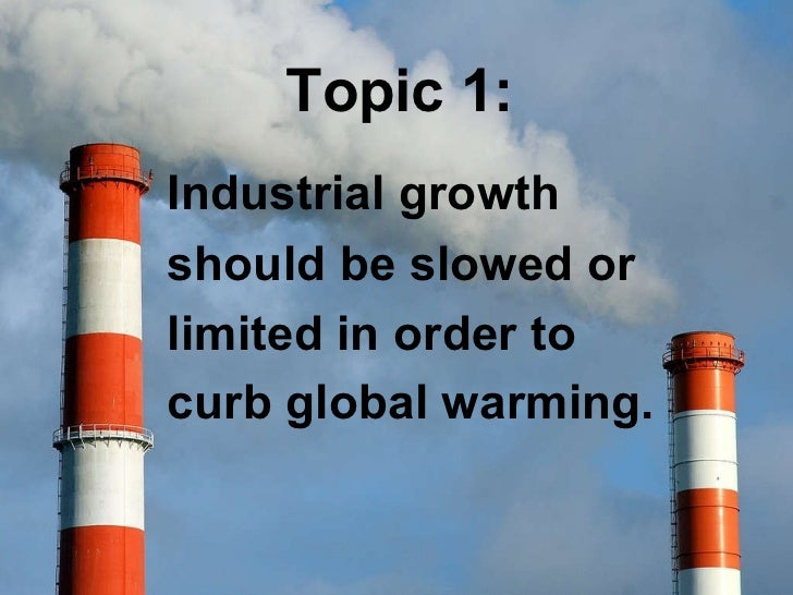 Topic 1: Industrialgrowth should be slowed or limited in order to curb global warming.