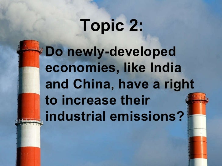 Topic 2: Do newly-developed economies, like India and China, have a right to increase their industrial emissions?