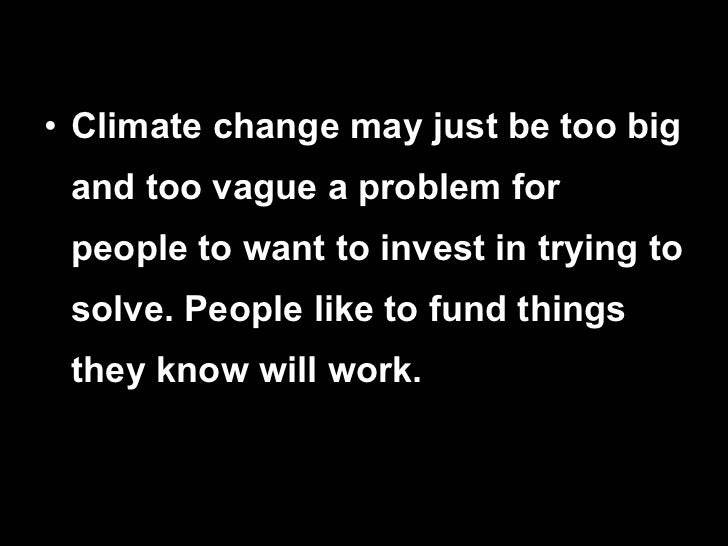 <ul><li>Climate change may just be too big and too vague a problem for people to want to invest in trying to solve. People...