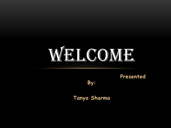 Welcome<br />Presented  By:<br />                                                  Tanya Sharma           <br />