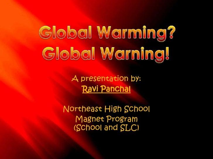 Global Warming?<br />Global Warning!<br />A presentation by:<br />Ravi Panchal<br />Northeast High School<br />Magnet Prog...