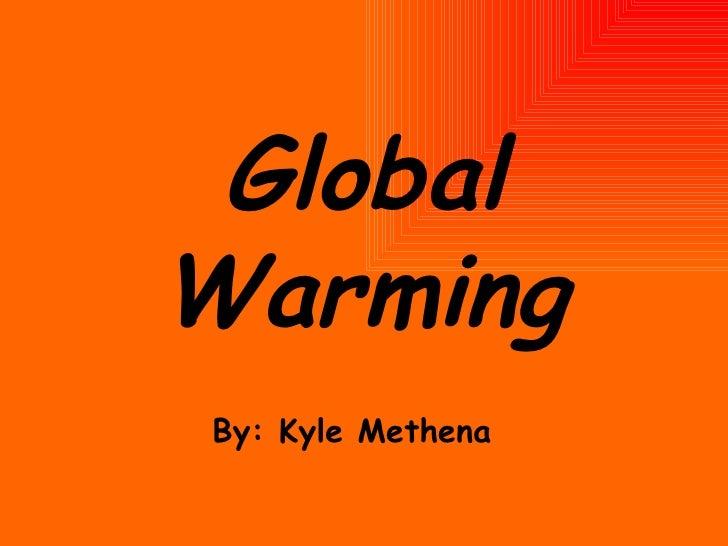 Global Warming By: Kyle Methena