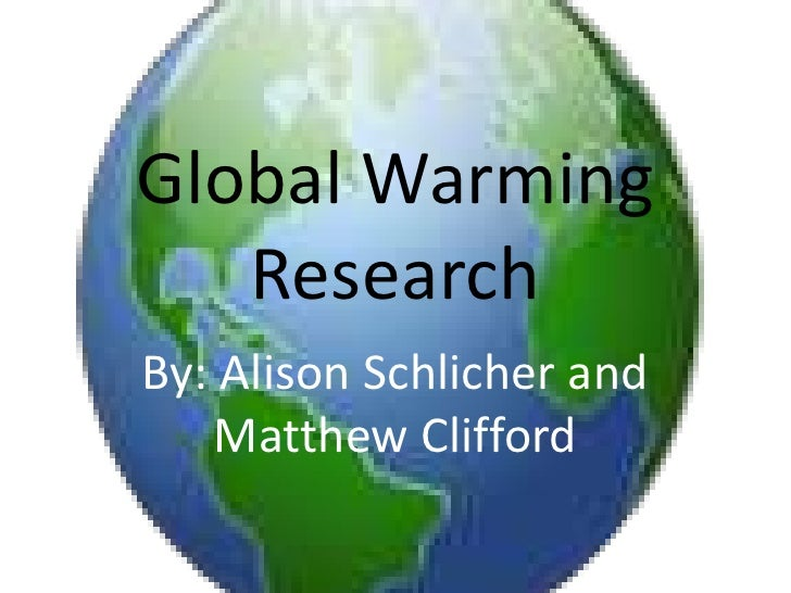 Global Warming Research<br />By: Alison Schlicher and Matthew Clifford<br />