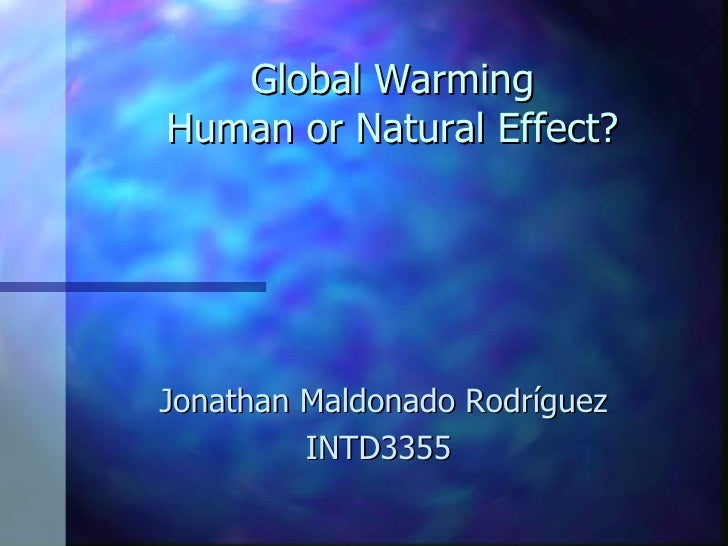Global Warming Human or Natural Effect? Jonathan Maldonado Rodríguez INTD3355