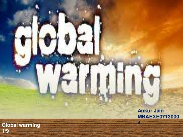 Global warming 1/9 Ankur Jain MBAEXE0713000 4