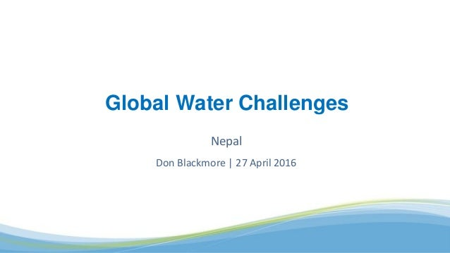 Nepal Don Blackmore | 27 April 2016 Global Water Challenges