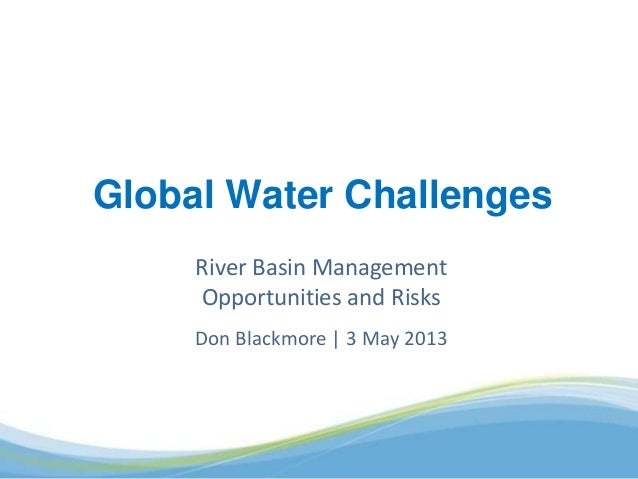River Basin Management Opportunities and Risks Don Blackmore   3 May 2013 Global Water Challenges