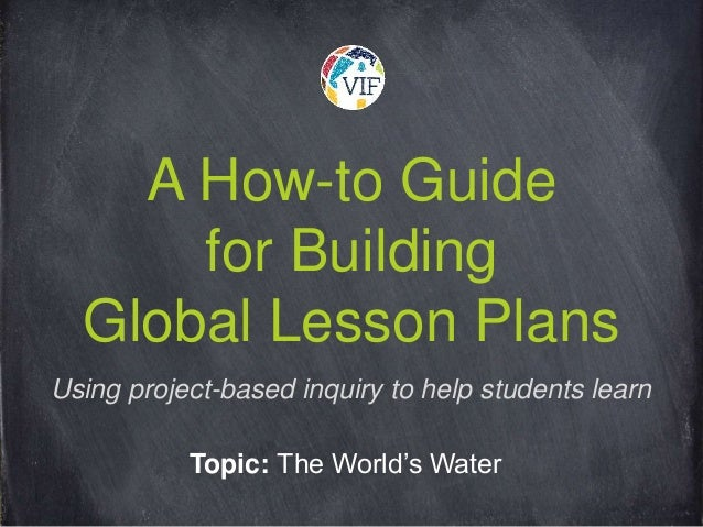 A How-to Guide for Building Global Lesson Plans Topic: The World's Water Using project-based inquiry to help students learn