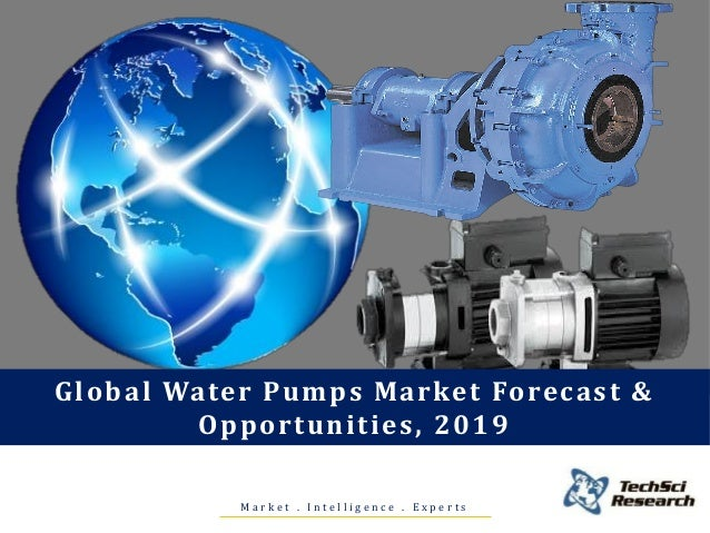 M a r k e t . I n t e l l i g e n c e . E x p e r t s Global Water Pumps Market Forecast & Opportunities, 2019