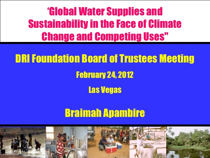 "'Global Water Supplies and  Sustainability in the Face of Climate     Change and Competing Uses""DRI Foundation Board of Tr..."