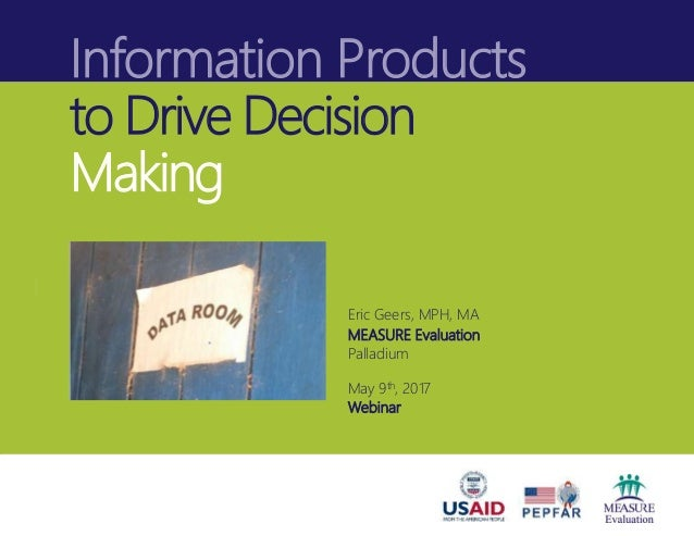 Information Products to Drive Decision Making Eric Geers, MPH, MA MEASURE Evaluation Palladium May 9th, 2017 Webinar