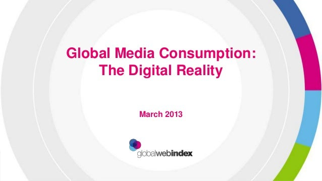 Global Media Consumption:    The Digital Reality         March 2013