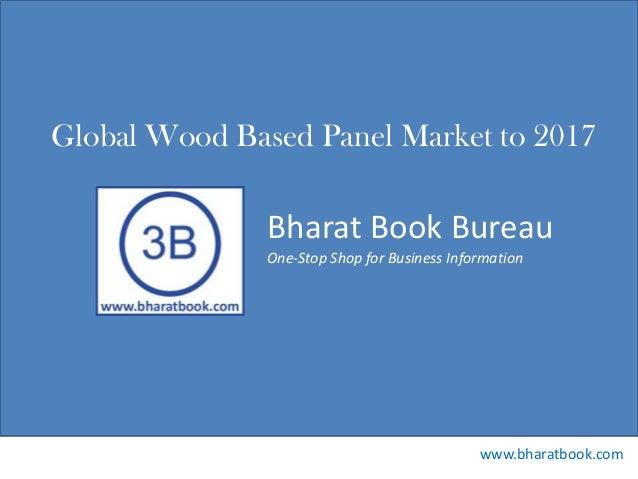 Bharat Book Bureau www.bharatbook.com One-Stop Shop for Business Information Global Wood Based Panel Market to 2017