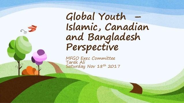 Global Youth – Islamic, Canadian and Bangladesh Perspective MFGO Exec Committee Tarek Ali Saturday Nov 18th 2017