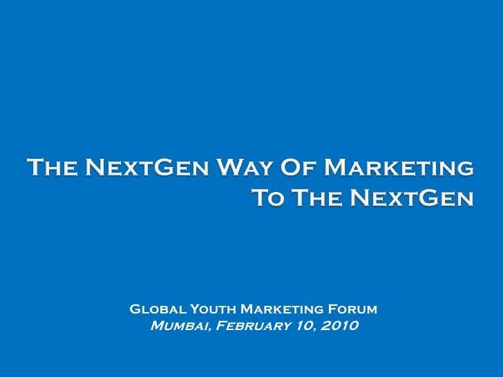 The NextGen Way Of Marketing To The NextGen<br />Global Youth Marketing Forum<br />Mumbai, February 10, 2010 <br />
