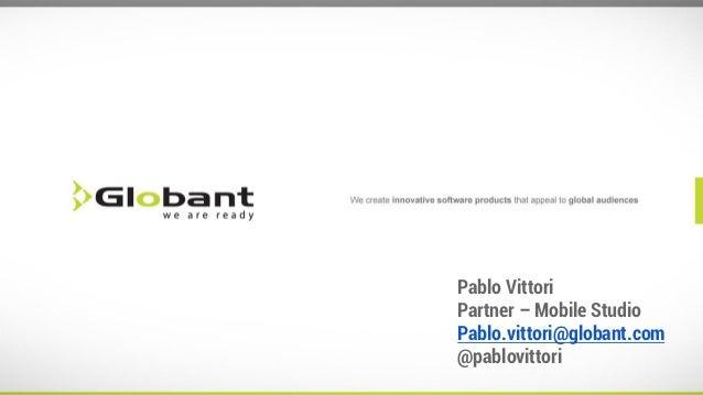 Pablo Vittori Partner – Mobile Studio Pablo.vittori@globant.com @pablovittori