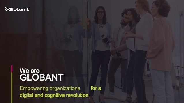 Empowering organizations for a digital and cognitive revolution GLOBANT We are