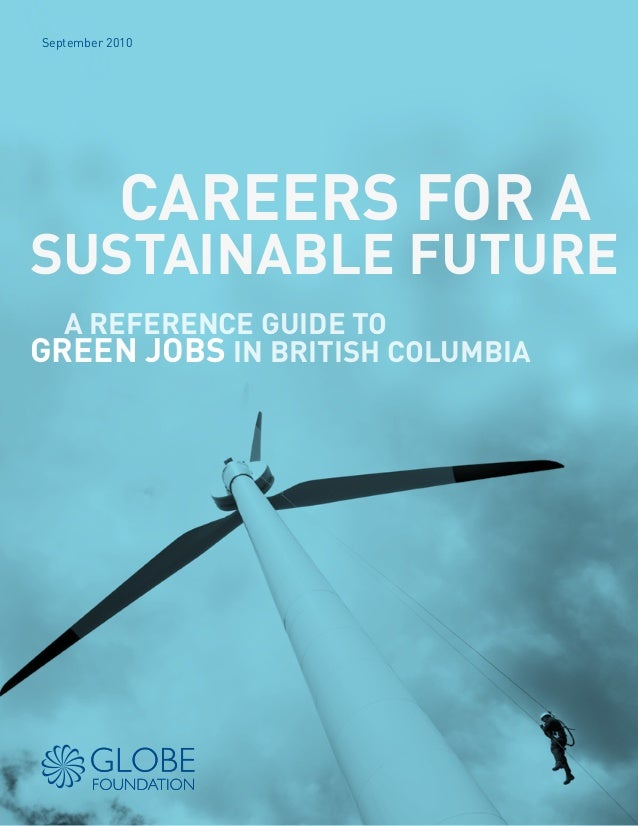 September 2010 CAREERS FOR A SUSTAINABLE FUTURE A REFERENCE GUIDE TO GREEN JOBS IN BRITISH COLUMBIA