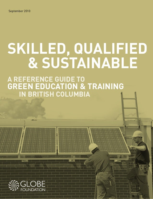 September 2010 SKILLED, QUALIFIED & SUSTAINABLE A REFERENCE GUIDE TO GREEN EDUCATION & TRAINING IN BRITISH COLUMBIA