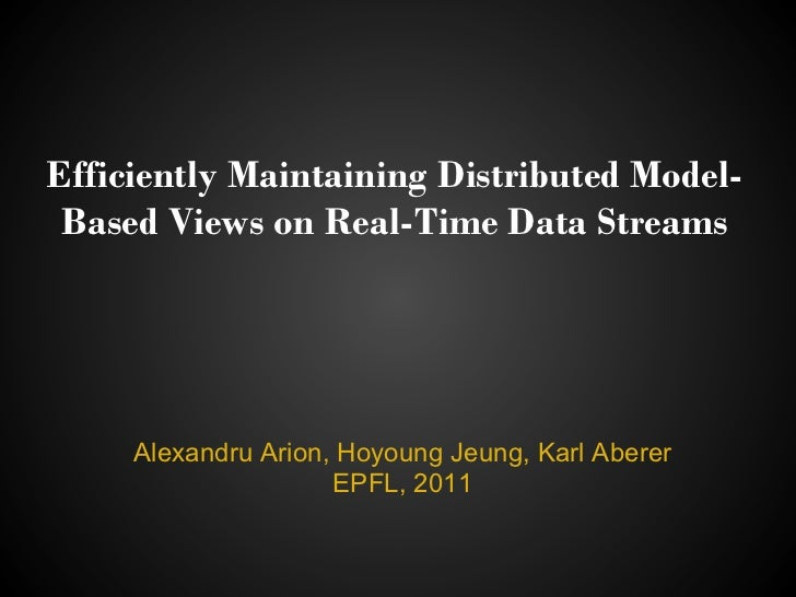 Efficiently Maintaining Distributed Model- Based Views on Real-Time Data Streams     Alexandru Arion, Hoyoung Jeung, Karl ...