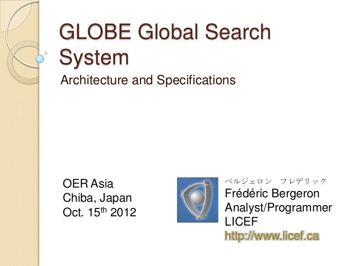 GLOBE Global SearchSystemArchitecture and SpecificationsOER Asia                     ベルジェロン フレデリックChiba, Japan            ...