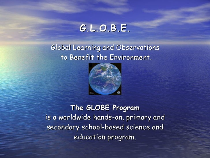 G.L.O.B.E. Global Learning and Observations  to Benefit the Environment. The GLOBE Program is a worldwide hands-on, primar...