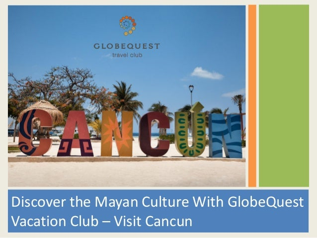 Discover the Mayan Culture With GlobeQuest Vacation Club – Visit Cancun