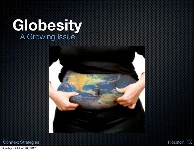 Globesity            A Growing Issue Connext Strategies           Houston. TXSunday, October 28, 2012