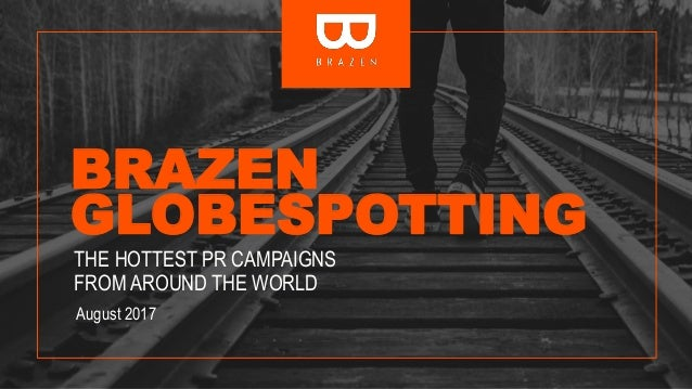 BRAZEN GLOBESPOTTING THE HOTTEST PR CAMPAIGNS FROM AROUND THE WORLD August 2017