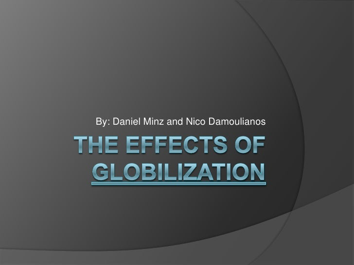 THE EFFECTS OF GLOBILIZATION<br />By: Daniel Minz and Nico Damoulianos<br />