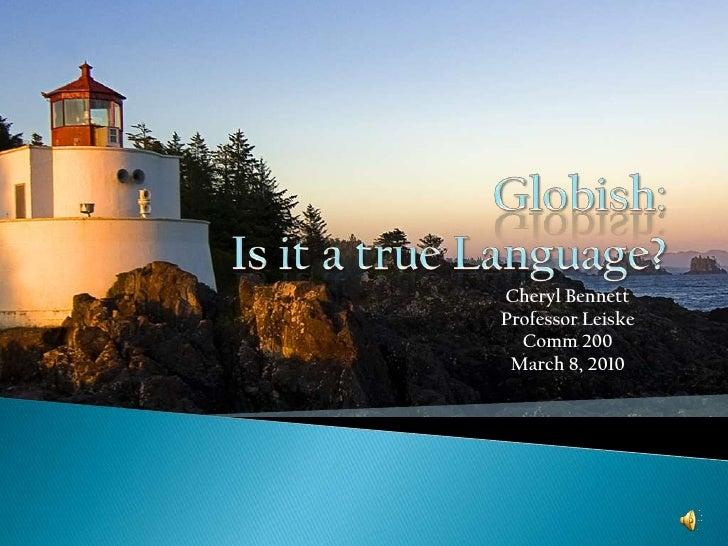 Globish:Is it a true Language?<br />Cheryl Bennett<br />Professor Leiske<br />Comm 200<br />March 8, 2010<br />