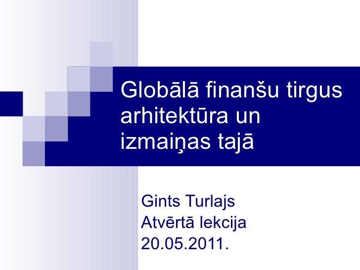 Globālā finanšu tirgus arhitektūra un izmaiņas tajā Gints Turlajs Atvērtā lekcija 20.05.2011.