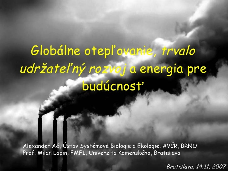 Globálne otepľovanie,  trvalo udržateľný rozvoj  a e nergia pre bu dúcnosť Bratislava, 14.11. 2007 Alexander Ač, Ústav Sys...