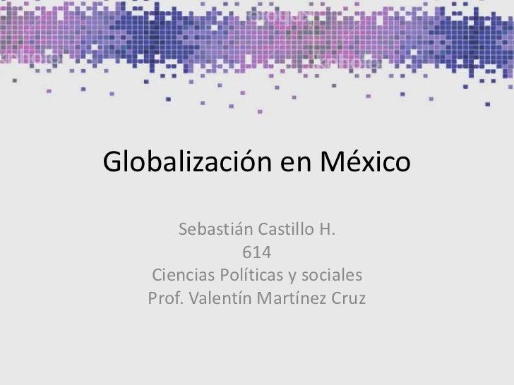 Globalización en México<br />Sebastián Castillo H.<br />614<br />Ciencias Políticas y sociales<br />Prof. Valentín Martíne...
