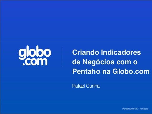 globo   Criando Indicadores.com    de Negócios com o        Pentaho na Globo.com        Rafael Cunha                      ...