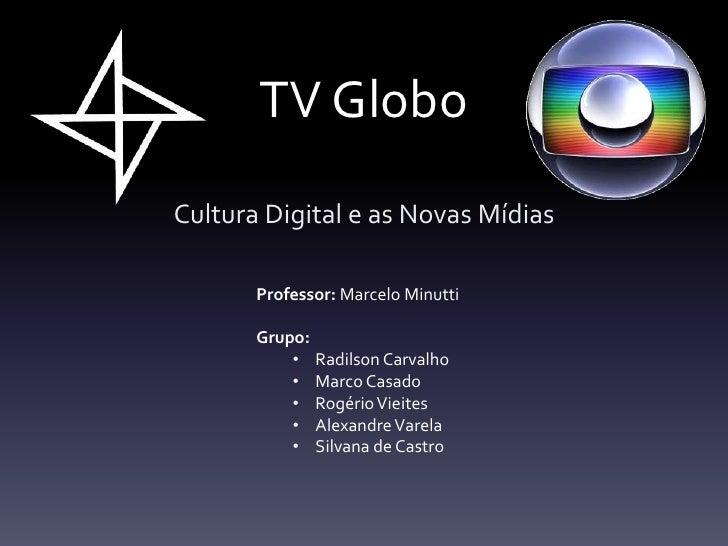 TV GloboCultura Digital e as Novas Mídias       Professor: Marcelo Minutti       Grupo:           • Radilson Carvalho     ...