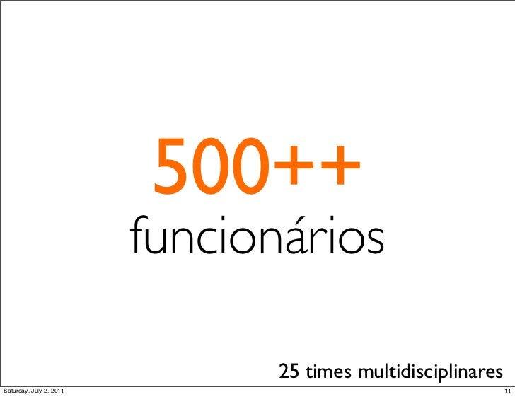 500++                         funcionários                               25 times multidisciplinaresSaturday, July 2, 2011...