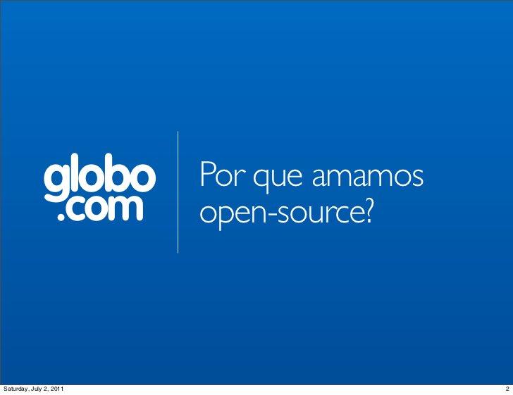 globo      Por que amamos                  .com   open-source?Saturday, July 2, 2011                    2