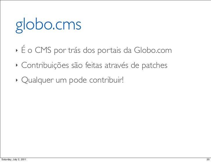 globo.cms            ‣    É o CMS por trás dos portais da Globo.com            ‣    Contribuições são feitas através de pa...