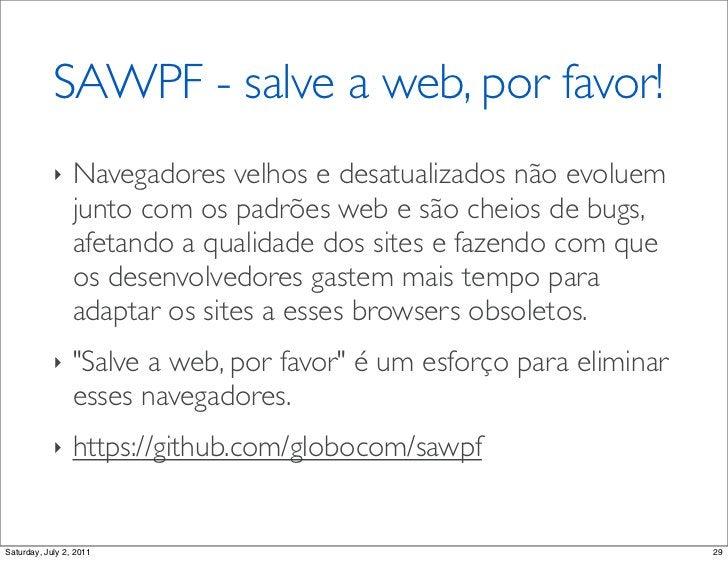 SAWPF - salve a web, por favor!            ‣    Navegadores velhos e desatualizados não evoluem                 junto com ...
