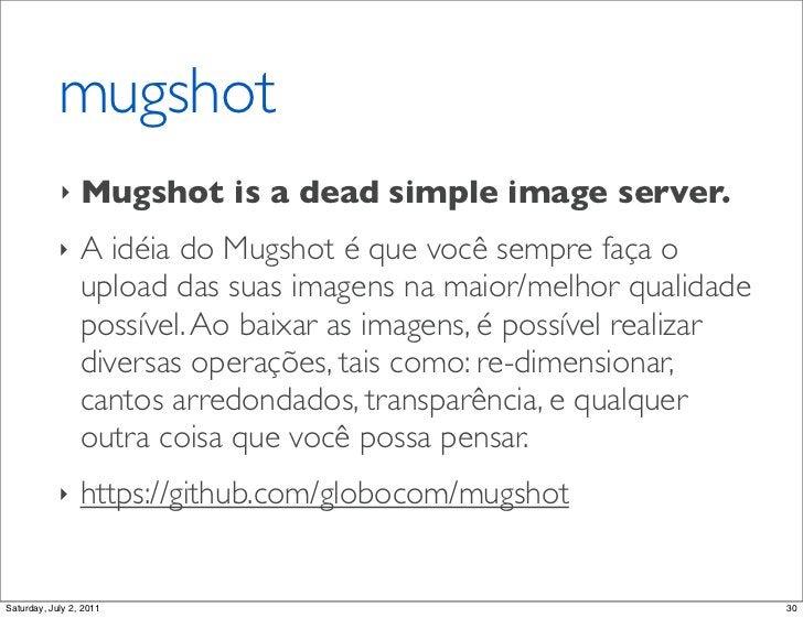 mugshot            ‣    Mugshot is a dead simple image server.            ‣    A idéia do Mugshot é que você sempre faça o...