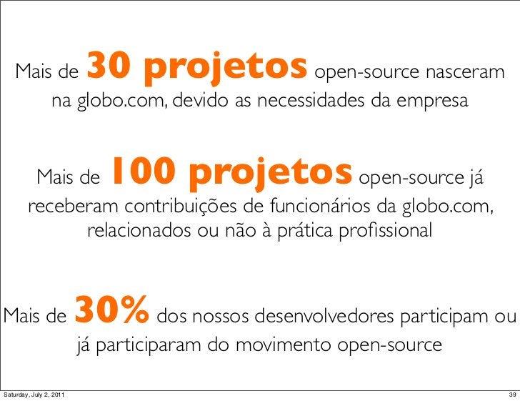 Mais de                30 projetosopen-source nasceram       na globo.com, devido as necessidades da empresa         Mais ...