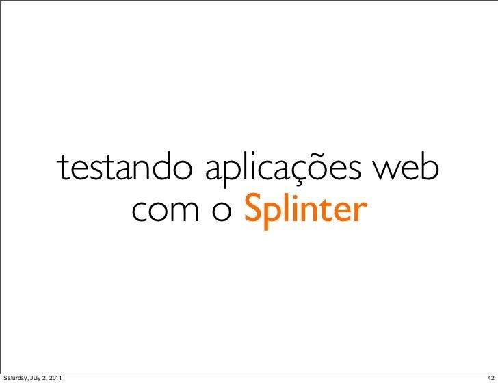 testando aplicações web                         com o SplinterSaturday, July 2, 2011                        42