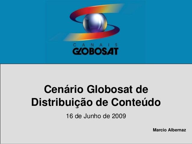Cenário Globosat de Distribuição de Conteúdo 16 de Junho de 2009 Marcio Albernaz