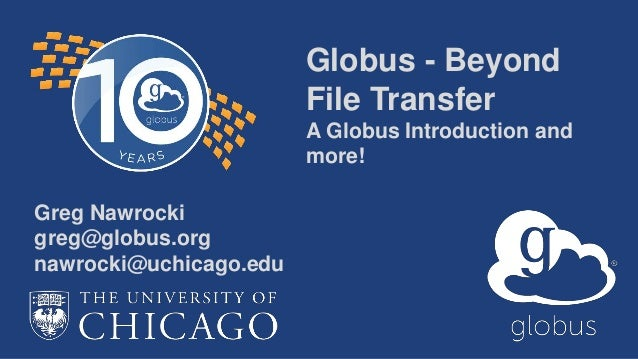 Globus - Beyond File Transfer A Globus Introduction and more! Greg Nawrocki greg@globus.org nawrocki@uchicago.edu