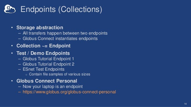 Endpoints (Collections) • Storage abstraction – All transfers happen between two endpoints – Globus Connect instantiates e...